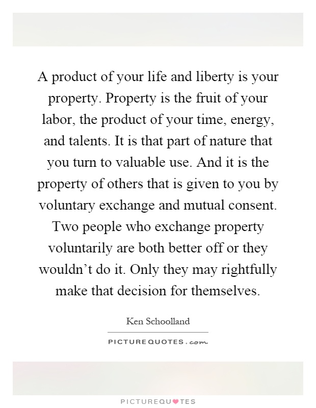 A product of your life and liberty is your property. Property is the fruit of your labor, the product of your time, energy, and talents. It is that part of nature that you turn to valuable use. And it is the property of others that is given to you by voluntary exchange and mutual consent. Two people who exchange property voluntarily are both better off or they wouldn't do it. Only they may rightfully make that decision for themselves Picture Quote #1