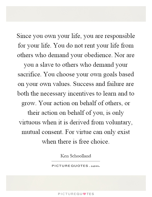 Since you own your life, you are responsible for your life. You do not rent your life from others who demand your obedience. Nor are you a slave to others who demand your sacrifice. You choose your own goals based on your own values. Success and failure are both the necessary incentives to learn and to grow. Your action on behalf of others, or their action on behalf of you, is only virtuous when it is derived from voluntary, mutual consent. For virtue can only exist when there is free choice Picture Quote #1