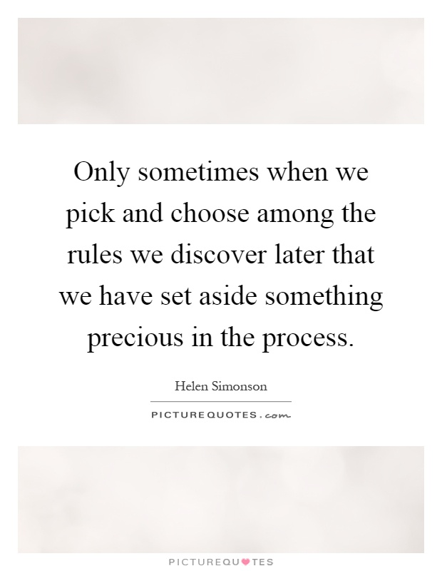 Only sometimes when we pick and choose among the rules we discover later that we have set aside something precious in the process Picture Quote #1