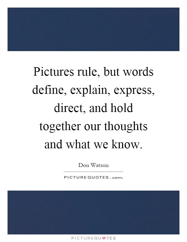 Pictures rule, but words define, explain, express, direct, and hold together our thoughts and what we know Picture Quote #1