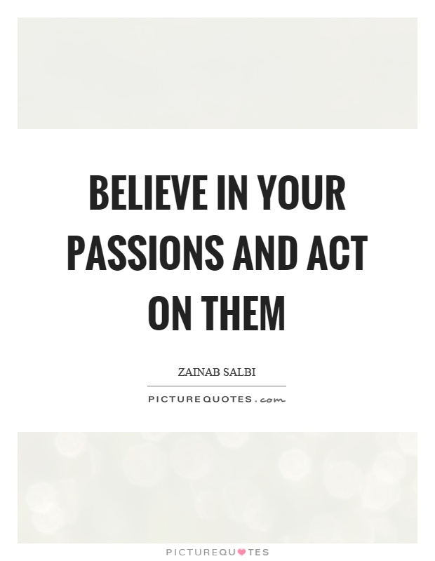 Believe in your passions and act on them Picture Quote #1