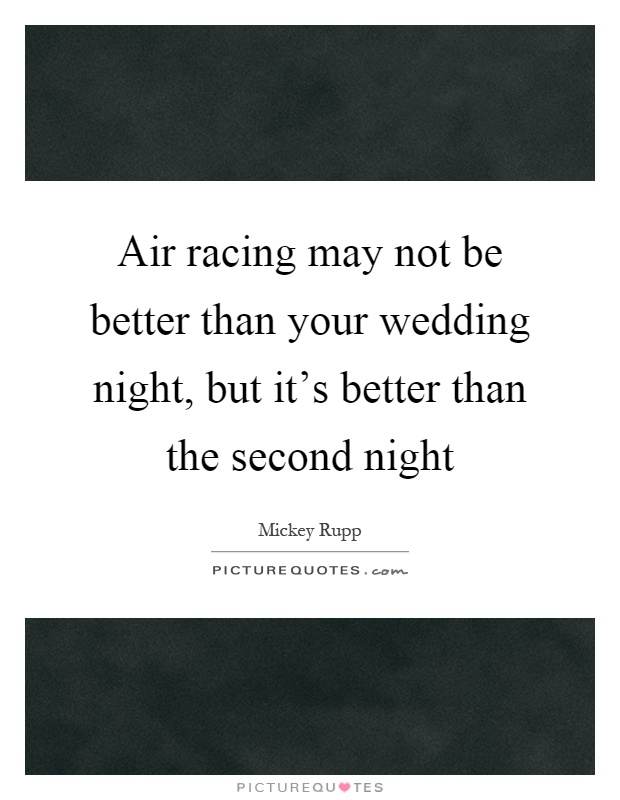 Air racing may not be better than your wedding night, but it's better than the second night Picture Quote #1