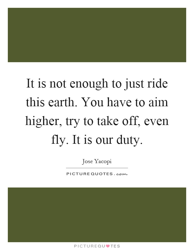 It is not enough to just ride this earth. You have to aim higher, try to take off, even fly. It is our duty Picture Quote #1