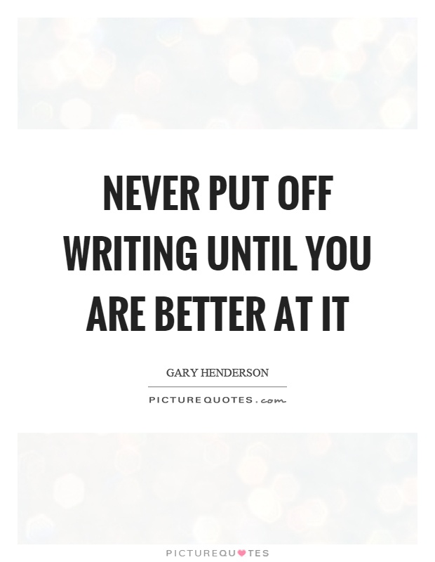 Never put off writing until you are better at it Picture Quote #1