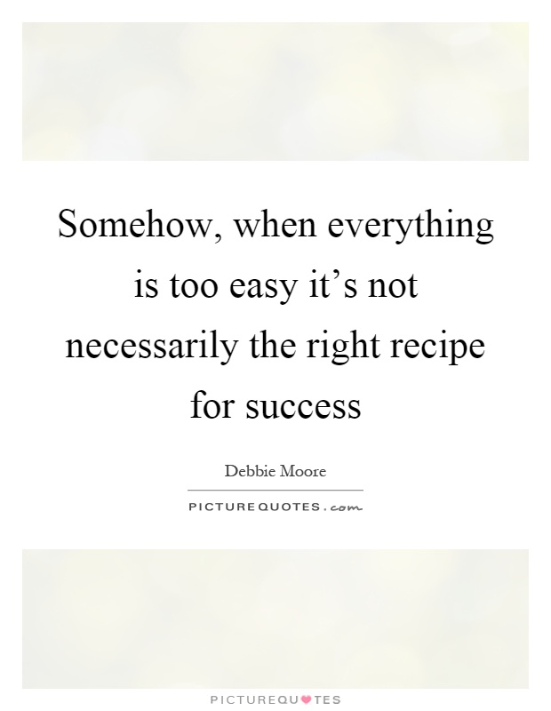 Somehow, when everything is too easy it's not necessarily the right recipe for success Picture Quote #1