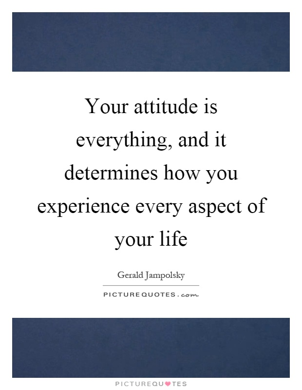 Your attitude is everything, and it determines how you experience every aspect of your life Picture Quote #1