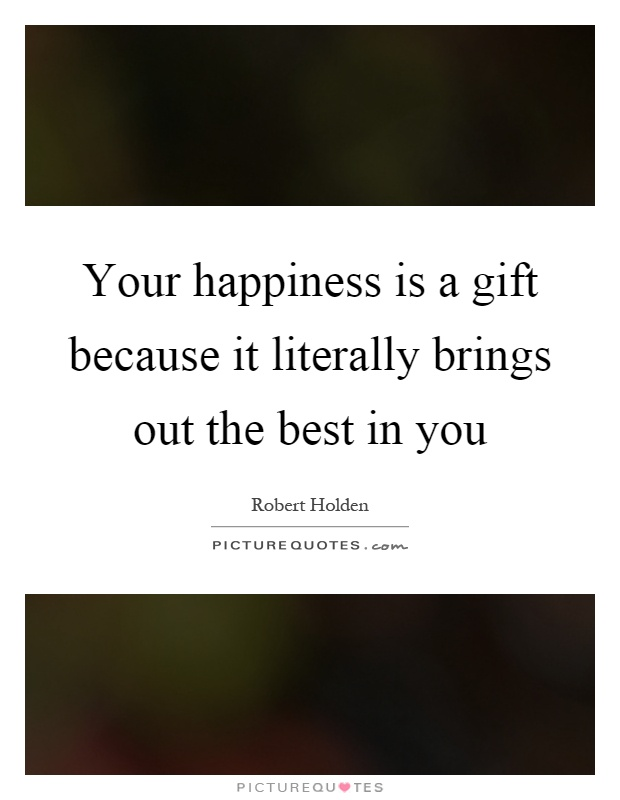 Your happiness is a gift because it literally brings out the best in you Picture Quote #1