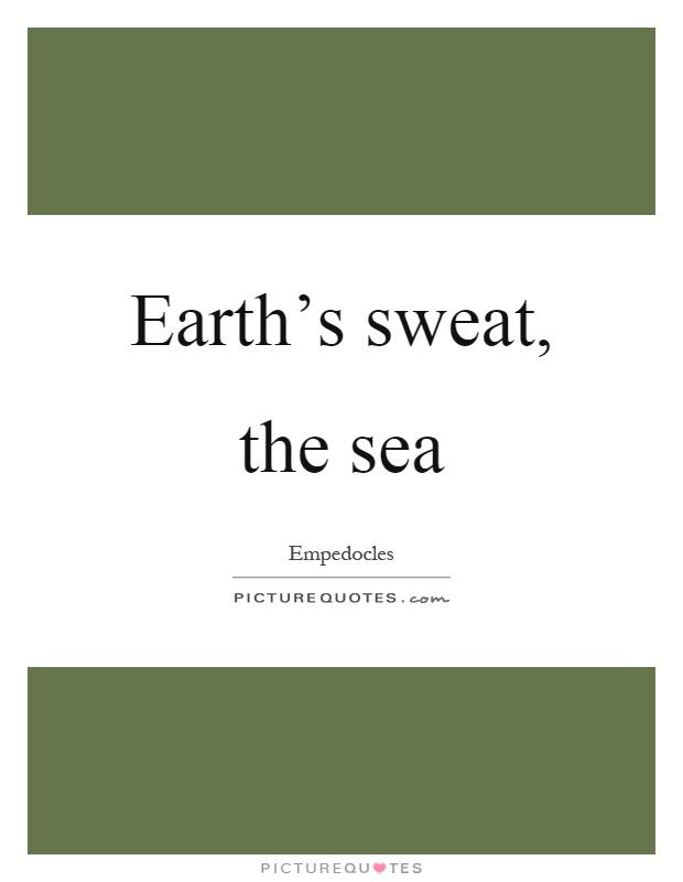 Earth's sweat, the sea Picture Quote #1