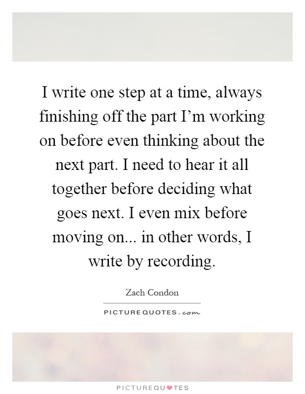 I write one step at a time, always finishing off the part I'm working on before even thinking about the next part. I need to hear it all together before deciding what goes next. I even mix before moving on... in other words, I write by recording Picture Quote #1