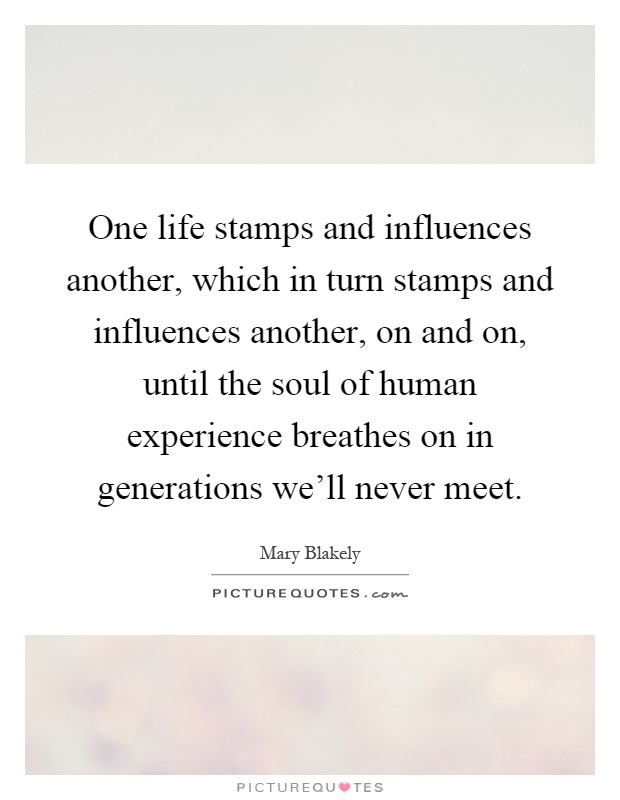 One life stamps and influences another, which in turn stamps and influences another, on and on, until the soul of human experience breathes on in generations we'll never meet Picture Quote #1
