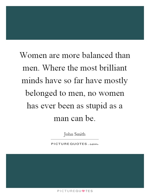 Women are more balanced than men. Where the most brilliant minds have so far have mostly belonged to men, no women has ever been as stupid as a man can be Picture Quote #1