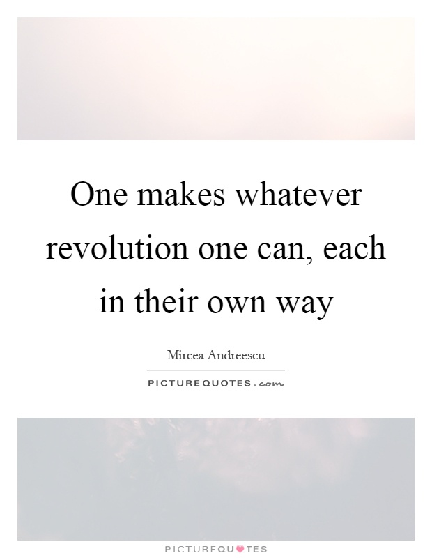 One makes whatever revolution one can, each in their own way Picture Quote #1