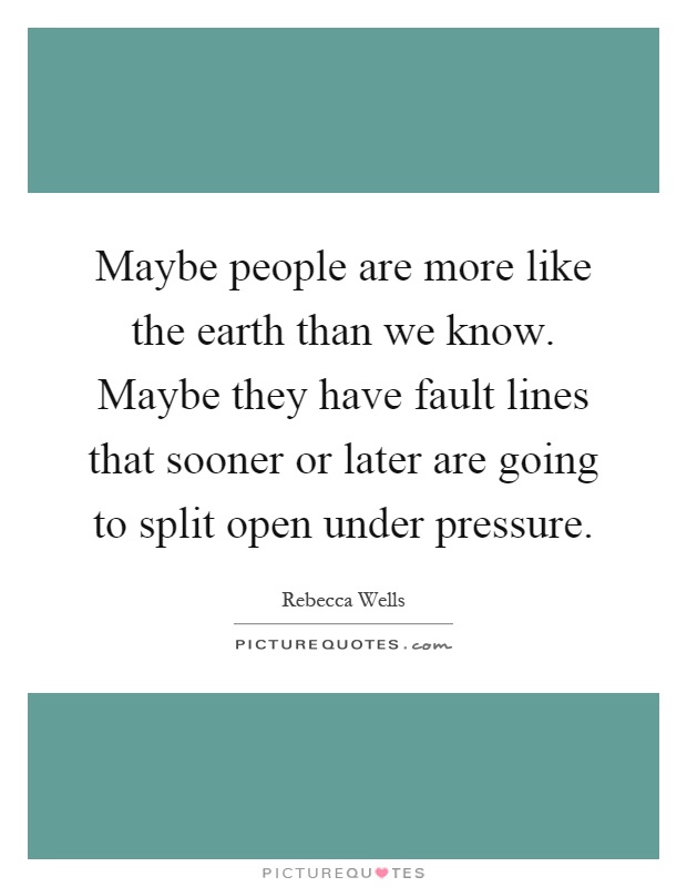 Maybe people are more like the earth than we know. Maybe they have fault lines that sooner or later are going to split open under pressure Picture Quote #1