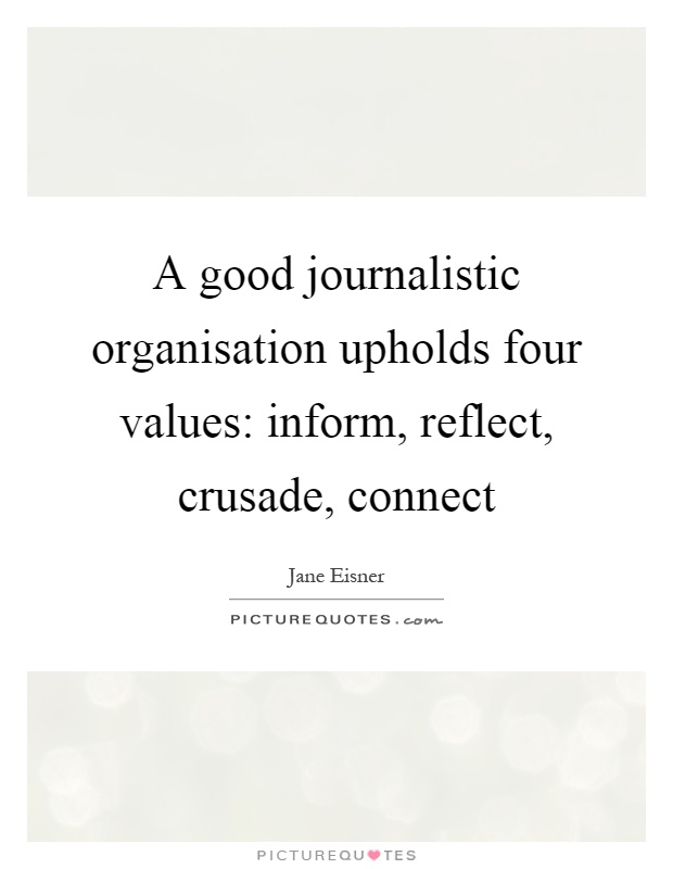 A good journalistic organisation upholds four values: inform, reflect, crusade, connect Picture Quote #1