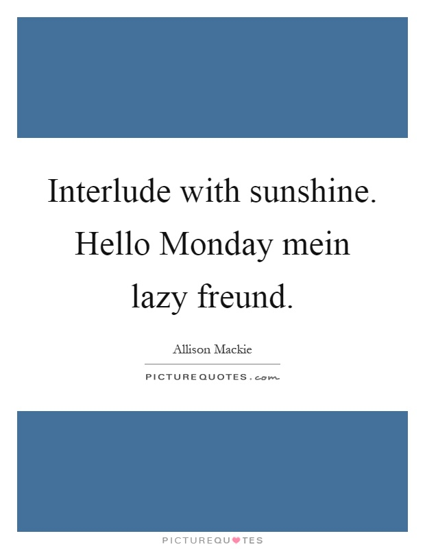 Interlude with sunshine. Hello Monday mein lazy freund Picture Quote #1