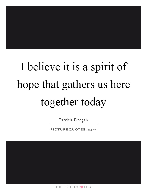 I believe it is a spirit of hope that gathers us here together today Picture Quote #1