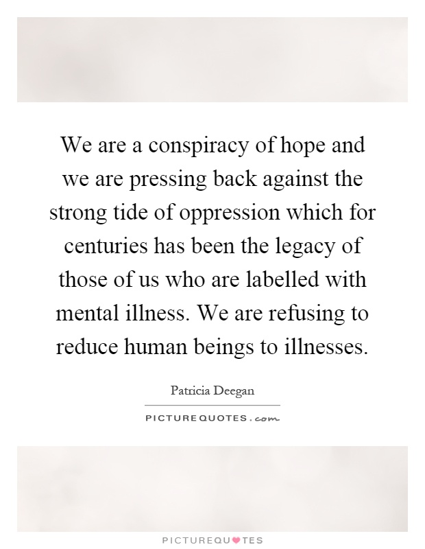 We are a conspiracy of hope and we are pressing back against the strong tide of oppression which for centuries has been the legacy of those of us who are labelled with mental illness. We are refusing to reduce human beings to illnesses Picture Quote #1