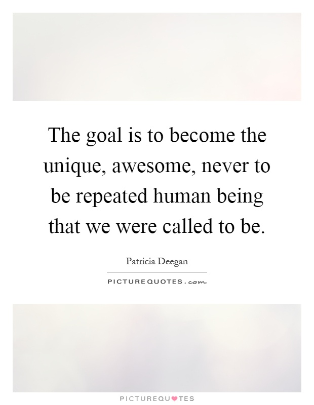The goal is to become the unique, awesome, never to be repeated human being that we were called to be Picture Quote #1