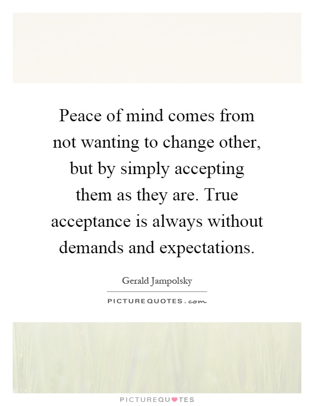 Peace of mind comes from not wanting to change other, but by simply accepting them as they are. True acceptance is always without demands and expectations Picture Quote #1