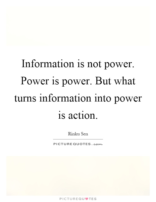 Information is not power. Power is power. But what turns information into power is action Picture Quote #1