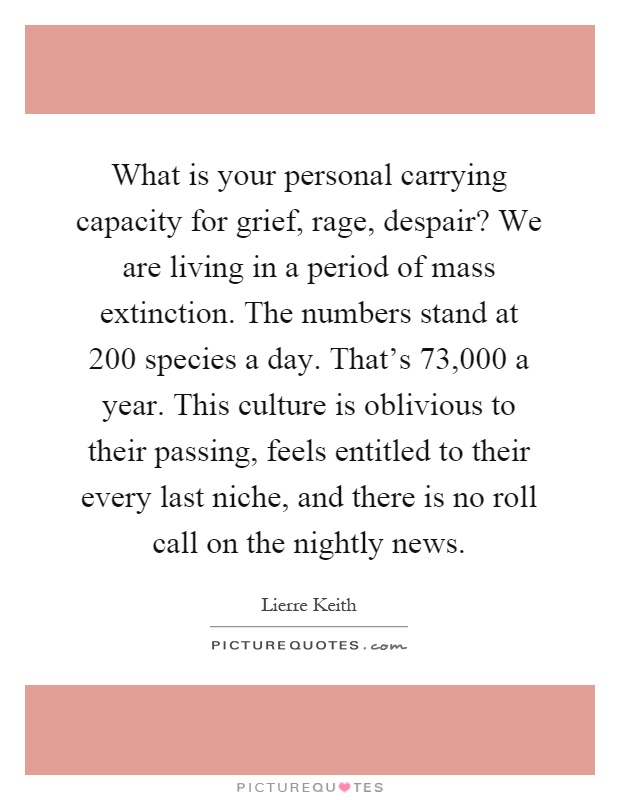 What is your personal carrying capacity for grief, rage, despair? We are living in a period of mass extinction. The numbers stand at 200 species a day. That's 73,000 a year. This culture is oblivious to their passing, feels entitled to their every last niche, and there is no roll call on the nightly news Picture Quote #1