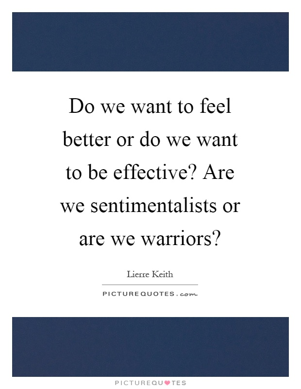 Do we want to feel better or do we want to be effective? Are we sentimentalists or are we warriors? Picture Quote #1