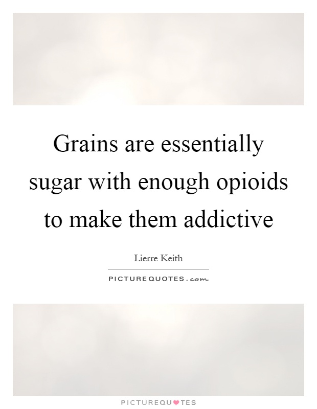 Grains are essentially sugar with enough opioids to make them addictive Picture Quote #1