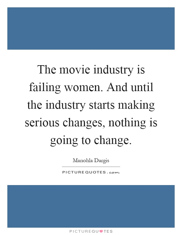 The movie industry is failing women. And until the industry starts making serious changes, nothing is going to change Picture Quote #1