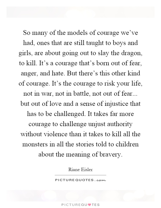 So many of the models of courage we've had, ones that are still taught to boys and girls, are about going out to slay the dragon, to kill. It's a courage that's born out of fear, anger, and hate. But there's this other kind of courage. It's the courage to risk your life, not in war, not in battle, not out of fear... but out of love and a sense of injustice that has to be challenged. It takes far more courage to challenge unjust authority without violence than it takes to kill all the monsters in all the stories told to children about the meaning of bravery Picture Quote #1