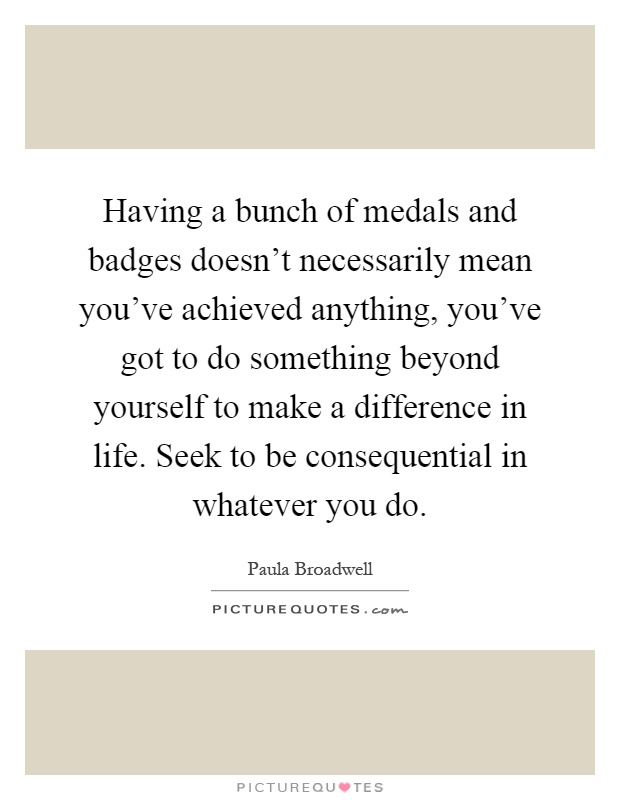 Having a bunch of medals and badges doesn't necessarily mean you've achieved anything, you've got to do something beyond yourself to make a difference in life. Seek to be consequential in whatever you do Picture Quote #1