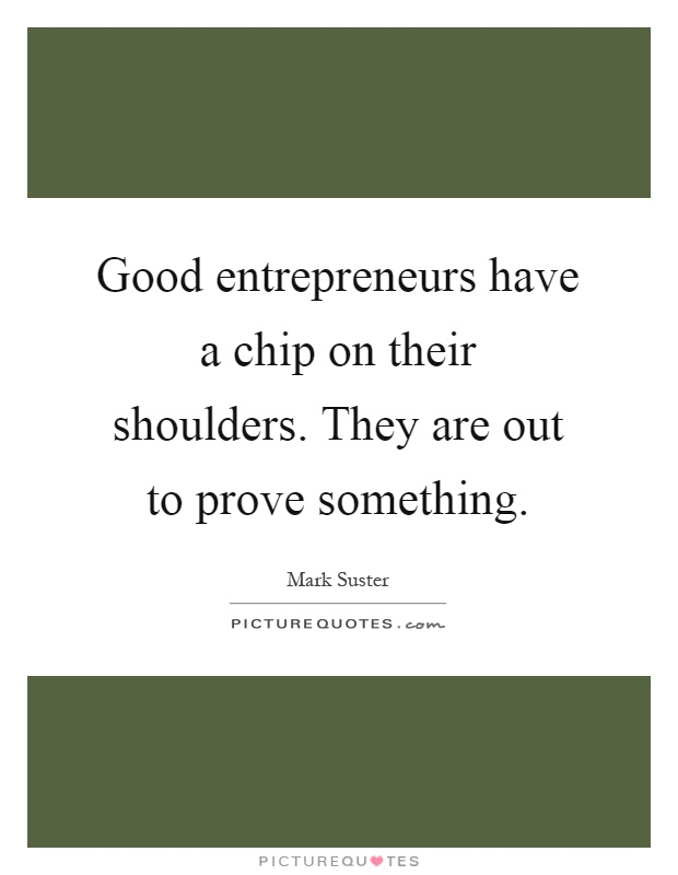 Good entrepreneurs have a chip on their shoulders. They are out to prove something Picture Quote #1