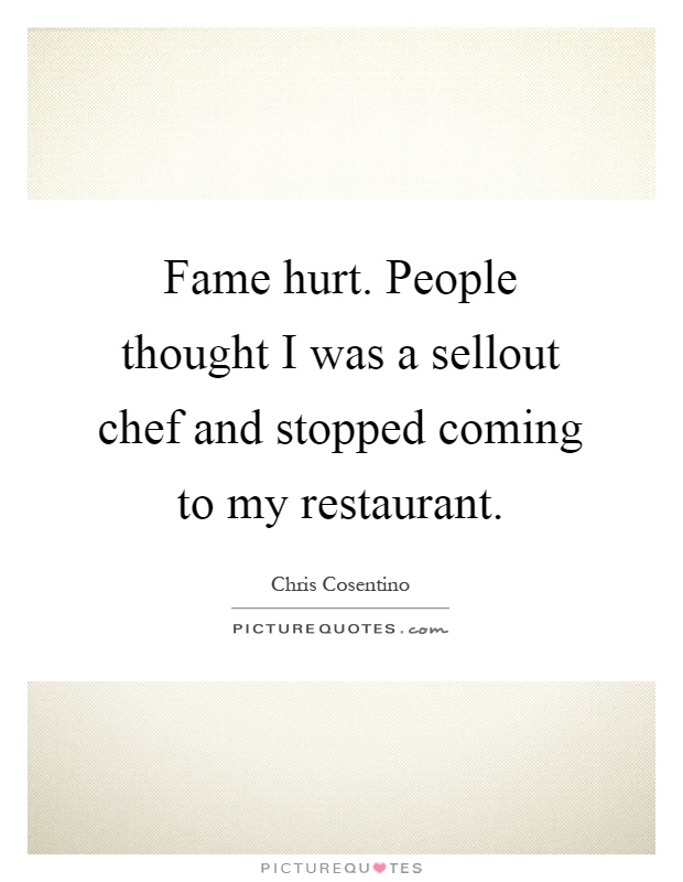 Fame hurt. People thought I was a sellout chef and stopped coming to my restaurant Picture Quote #1
