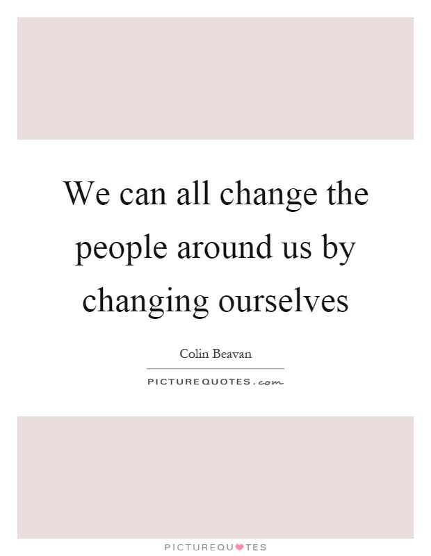 We can all change the people around us by changing ourselves Picture Quote #1