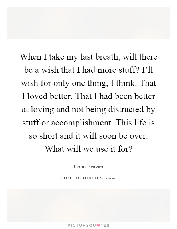 When I take my last breath, will there be a wish that I had more stuff? I'll wish for only one thing, I think. That I loved better. That I had been better at loving and not being distracted by stuff or accomplishment. This life is so short and it will soon be over. What will we use it for? Picture Quote #1