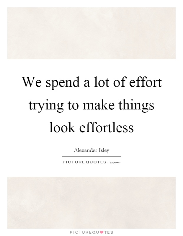 We spend a lot of effort trying to make things look effortless Picture Quote #1