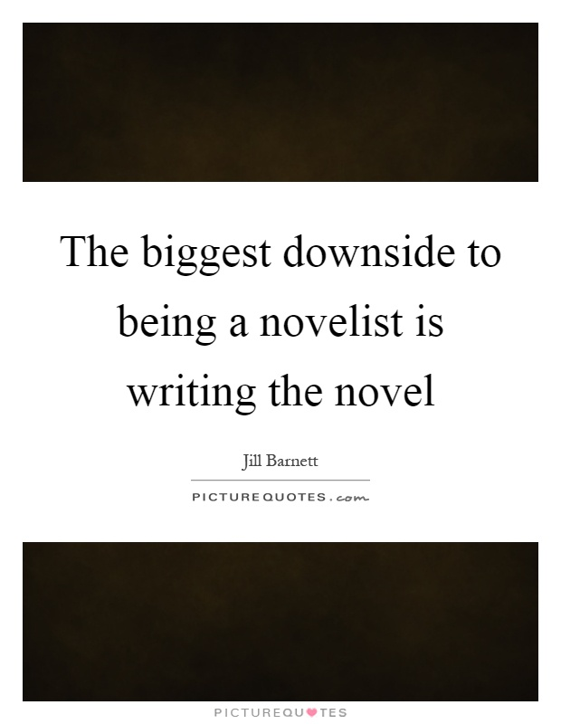 The biggest downside to being a novelist is writing the novel Picture Quote #1