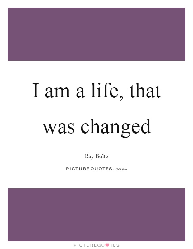 I am a life, that was changed Picture Quote #1