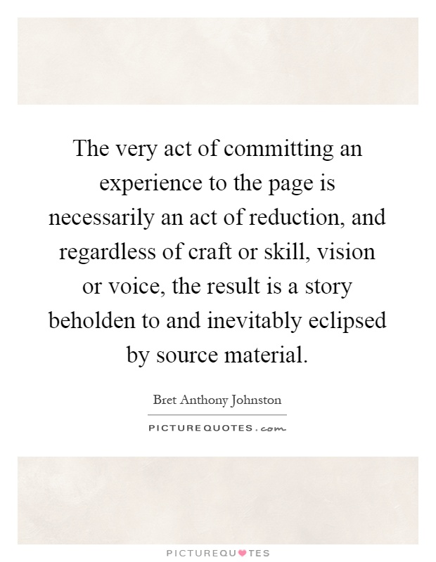 The very act of committing an experience to the page is necessarily an act of reduction, and regardless of craft or skill, vision or voice, the result is a story beholden to and inevitably eclipsed by source material Picture Quote #1