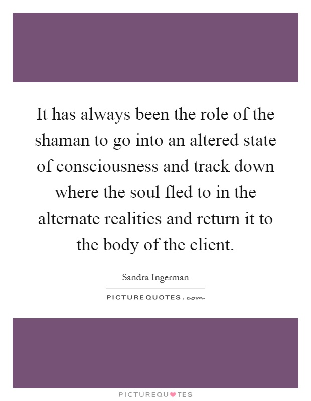 It has always been the role of the shaman to go into an altered state of consciousness and track down where the soul fled to in the alternate realities and return it to the body of the client Picture Quote #1