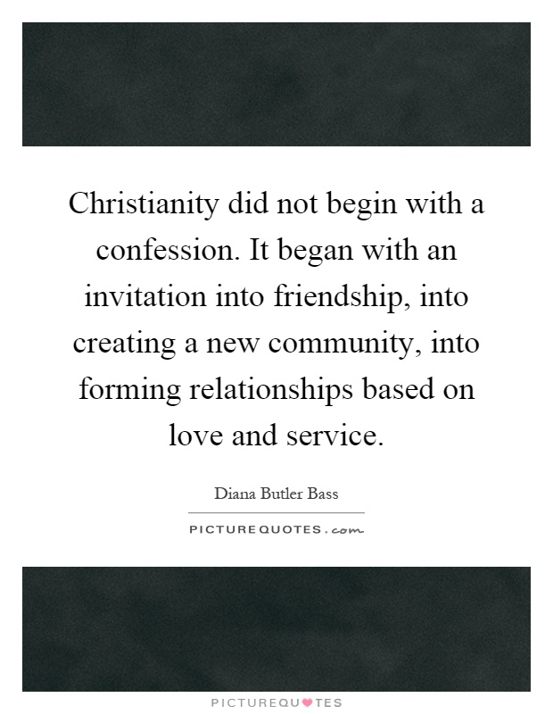 Christianity did not begin with a confession. It began with an invitation into friendship, into creating a new community, into forming relationships based on love and service Picture Quote #1