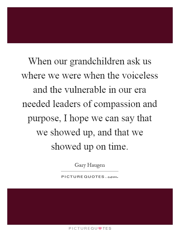 When our grandchildren ask us where we were when the voiceless and the vulnerable in our era needed leaders of compassion and purpose, I hope we can say that we showed up, and that we showed up on time Picture Quote #1