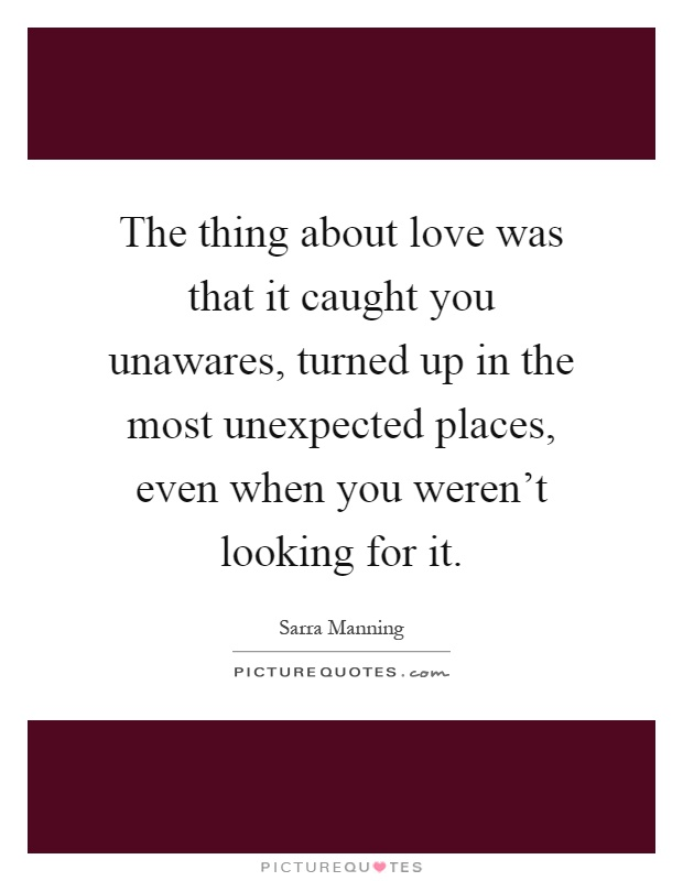The thing about love was that it caught you unawares, turned up in the most unexpected places, even when you weren't looking for it Picture Quote #1