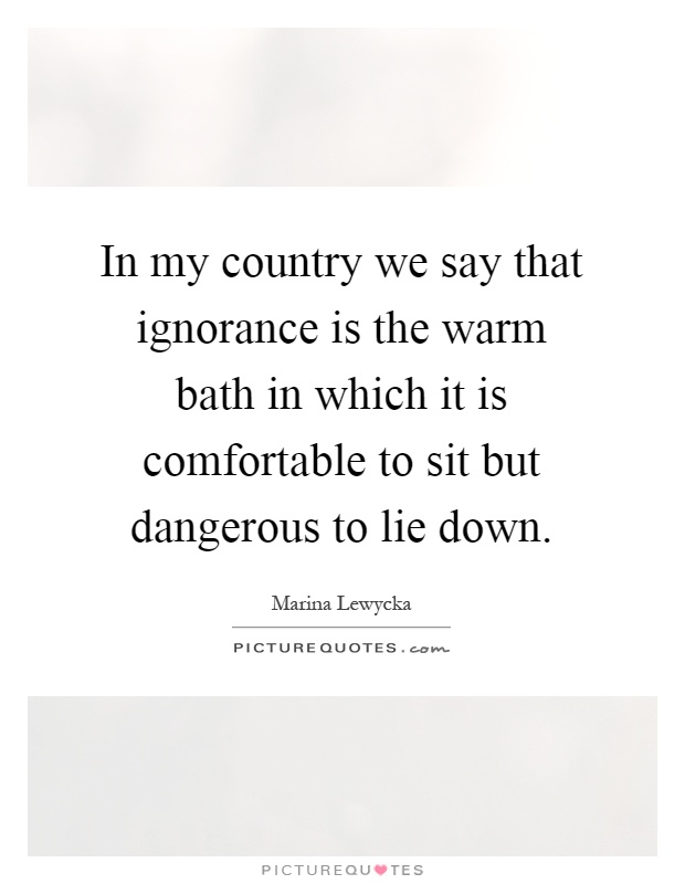 In my country we say that ignorance is the warm bath in which it is comfortable to sit but dangerous to lie down Picture Quote #1