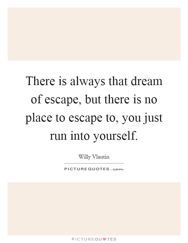 There is always that dream of escape, but there is no place to escape to, you just run into yourself Picture Quote #1