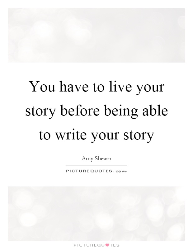 You have to live your story before being able to write your story Picture Quote #1