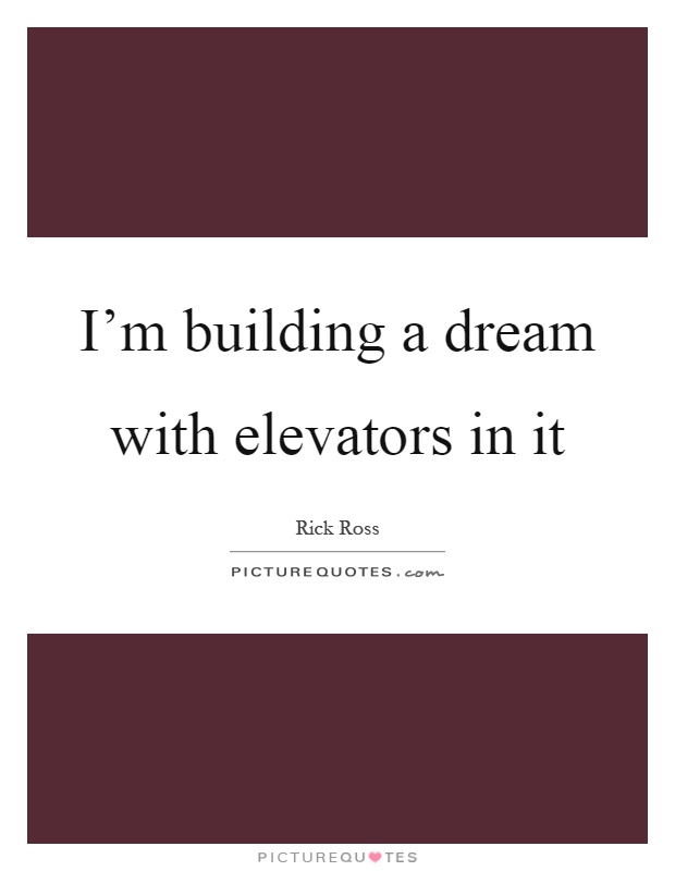 I'm building a dream with elevators in it Picture Quote #1