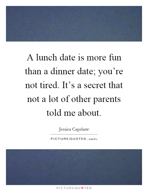 A lunch date is more fun than a dinner date; you're not tired. It's a secret that not a lot of other parents told me about Picture Quote #1