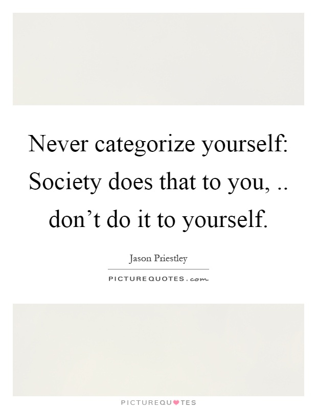 Never categorize yourself: Society does that to you,.. don't do it to yourself Picture Quote #1