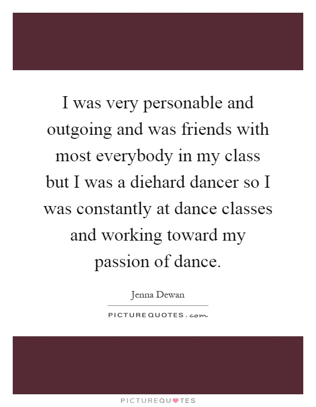 I was very personable and outgoing and was friends with most everybody in my class but I was a diehard dancer so I was constantly at dance classes and working toward my passion of dance Picture Quote #1