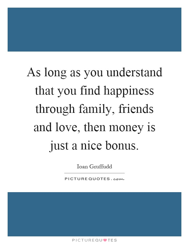 As long as you understand that you find happiness through family, friends and love, then money is just a nice bonus Picture Quote #1